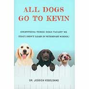 All Dogs Go to Kevin: Everything Three Dogs Taught Me (That I Didn't Learn in Veterinary School) by Dr Jessica Vogelsang