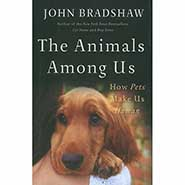 THE ANIMALS AMONG US: How Pets Make Us Human by John Bradshaw *ONLY ONE AVAILABLE*