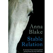 Stable Relation - A memoir of one woman's spirited journey home, by way of the barn by Anna Blake